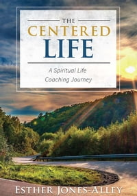 The Centered Life: A Spritual Life Coaching Journey