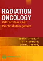 Radiation Oncology: Difficult Cases and Practical Management by William Small Jr., MD