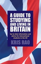 A Guide to Studying and Living in Britain: Up-to-date Information and Advice for International Students in the UK by Kris Rao