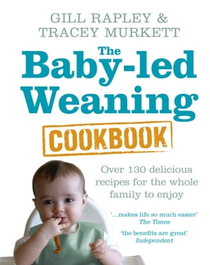 The Baby-led Weaning Cookbook Over 130 delicious recipes for the whole family to enjoy