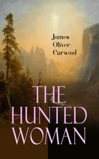 The Hunted Woman: Western Thriller - Adventure Tale of a Lady in Danger in the Valley of Gold by James Oliver Curwood