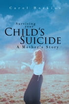 Surviving Your Child's Suicide by Carol Hoskins