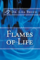 FLAMES OF LIFE by Dr. Lisa Bruce