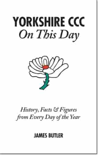 Yorkshire CCC On This Day: History, Facts & Figures from Every Day of the Year by James Butler