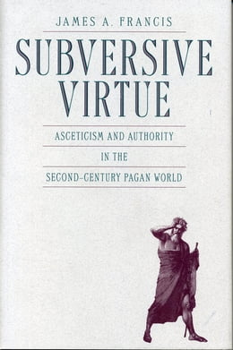 Book Subversive Virtue: Asceticism and Authority in the Second-Century Pagan World by James  A. Francis