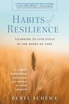 Habits of Resilience: Learing to Live Fully in the Midst of Loss by Beryl Schewe