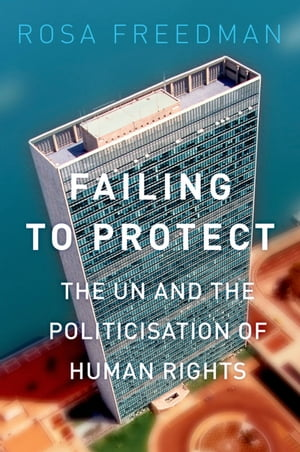 Failing to Protect The UN and the Politicization of Human Rights