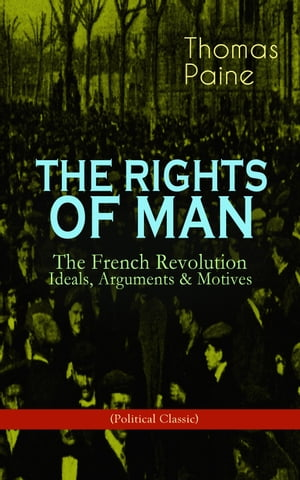 THE RIGHTS OF MAN: The French Revolution – Ideals, Arguments & Motives (Political Classic): Being an Answer to Mr. Burke's Attack on the French Revolu by Thomas Paine