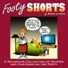 Footy Shorts: A Hilarious Collection of Quotes and Cartoons on the Footy by Mark Lynch