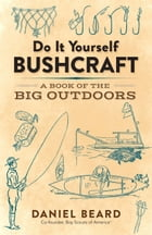 Do It Yourself Bushcraft: A Book of the Big Outdoors by Daniel Beard