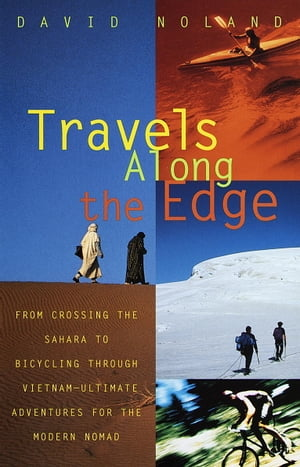 Travels Along the Edge 40 Ultimate Adventures for the Modern Nomad--From Crossing the Sahara to Bicycli ng Through Vietnam