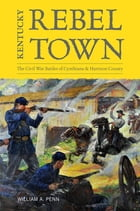 Kentucky Rebel Town: The Civil War Battles of Cynthiana and Harrison County by William A. Penn