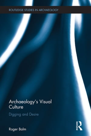Archaeology?s Visual Culture Digging and Desire