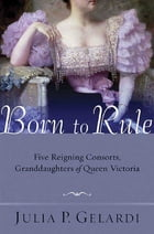 Born to Rule: Five Reigning Consorts, Granddaughters of Queen Victoria by Julia P. Gelardi