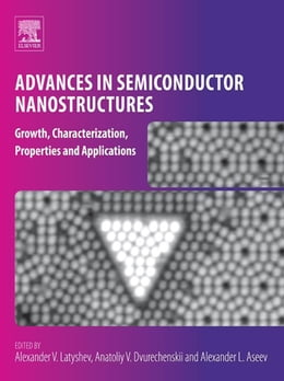 Book Advances in Semiconductor Nanostructures: Growth, Characterization, Properties and Applications by Alexander V. Latyshev