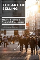 The Art of Selling: How to Become a Topnotch Salesperson by Anthony Udo Ekanem
