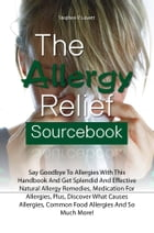 The Allergy Relief Sourcebook: Say Goodbye To Allergies With This Handbook And Get Splendid And Effective Natural Allergy Remedies, by Stephen P. Lovett