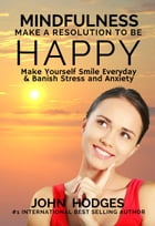 Mindfulness: Make a Resolution to be Happy - Make Yourself Smile Everyday & Banish Stress & Anxiety by John Hodges