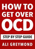 How To Get Over OCD: Step by step obsessive compulsive disorder recovery guide by Ali Greymond