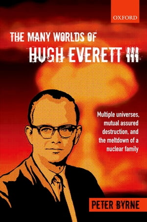 The Many Worlds of Hugh Everett III Multiple Universes,  Mutual Assured Destruction,  and the Meltdown of a Nuclear Family
