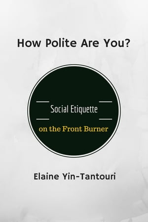 How Polite Are You? Social Etiquette on the Front Burner by Elaine Yin-Tantouri