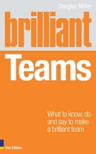 Brilliant Teams 2e: What to Know, Do and Say to Make a Brilliant Team by Douglas Miller