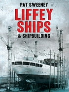 Liffey Ships and Shipbuilding: A history of Dublin's shipbuilding yards by Pat Sweeney