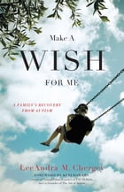 Make a Wish for Me: A Family's Recovery from Autism by LeeAndra Chergey