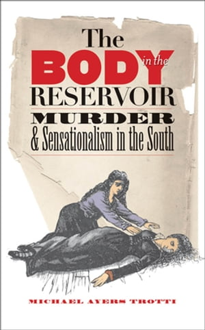 The Body in the Reservoir Murder and Sensationalism in the South
