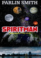 SPIRITMAN (You Are Existing In Other World): ...your spirit that is as strong as your real being, same you that exists in the dreams and realms. by Parlin Smith