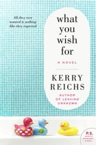 What You Wish For: A Novel by Kerry Reichs