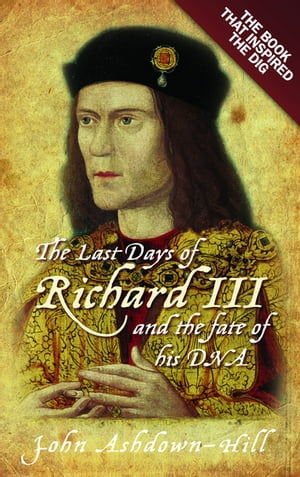 The Last Days of Richard III and the fate of his DNA The Book that Inspired the Dig