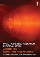 Practice-Based Research in Social Work: A Guide for Reluctant Researchers by Sarah-Jane Dodd