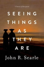 Seeing Things as They Are: A Theory of Perception by John R. Searle