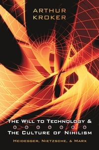 The Will to Technology and the Culture of Nihilism: Heidegger, Marx, Nietzsche