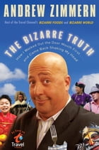 The Bizarre Truth: How I Walked Out the Door Mouth First . . . and Came Back Shaking My Head by Andrew Zimmern