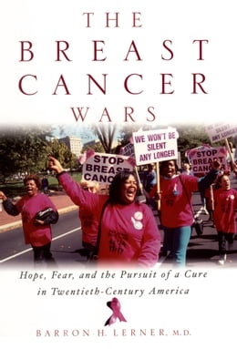 Book The Breast Cancer Wars: Hope, Fear, and the Pursuit of a Cure in Twentieth-Century America by Barron H. Lerner