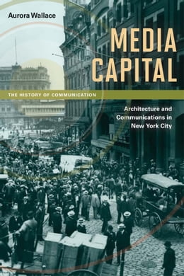 Book Media Capital: Architecture and Communications in New York City by Aurora Wallace