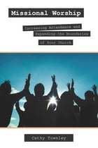 Missional Worship: Increasing Attendance and Expanding the Boundaries of your Church by Cathy Townley