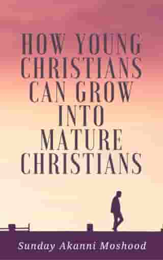 How Young Christians Can Grow Into Mature Christians by Sunday Akanni Moshood