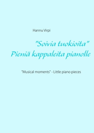 """Soivia tuokioita"" - Pieniä kappaleita pianolle: ""Musical moments"" - Little piano pieces by Hannu Virpi"