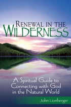 Renewal in the Wilderness: A Spiritual Guide to Connecting with God in the Natural World by John Lionberger