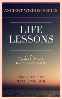 Life Lessons - from Tamil Poet Kannadasan: Ancient Wisdom Series