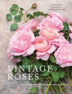 Vintage Roses: Beautiful varieties for home and garden by Jane Eastoe