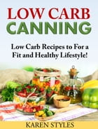 Low Carb Canning: Low Carb Recipes For a Fit and Healthy Lifestyle! by Karen Styles