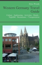 Western Germany Travel Guide: Culture - Sightseeing - Activities - Hotels - Nightlife - Restaurants – Transportation (including Cologne, Dusseldorf &  by Erica Woods