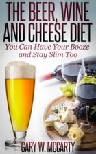 The Beer, Wine and Cheese Diet by Gary W. McCarty