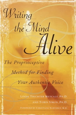 Book Writing the Mind Alive: The Proprioceptive Method for Finding Your Authentic Voice by Linda Trichter Metcalf, Ph.D.