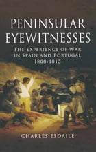 Peninsular Eyewitnesses: The Experience of War in Spain and Portugal 1808-1813 by Charles Esdaile