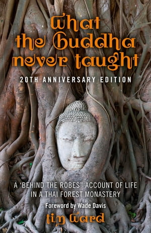 "What the Buddha Never Taught: A 'Behind the Robes"" Account of Life in a Thai Forest Monastery by Tim Ward"